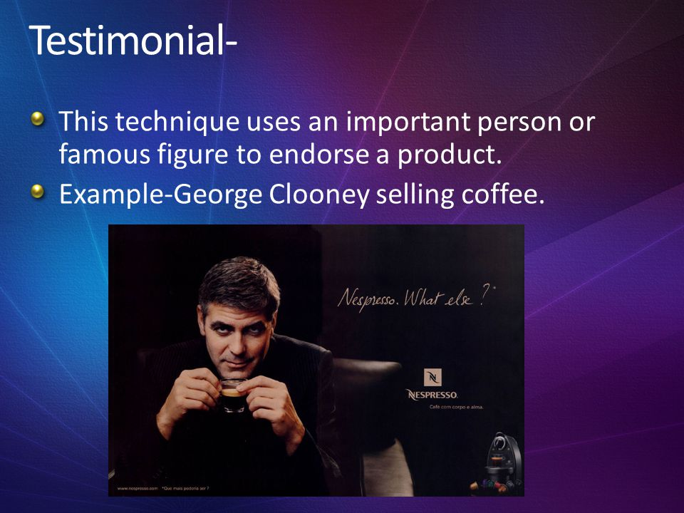 Testimonial- This technique uses an important person or famous figure to endorse a product.
