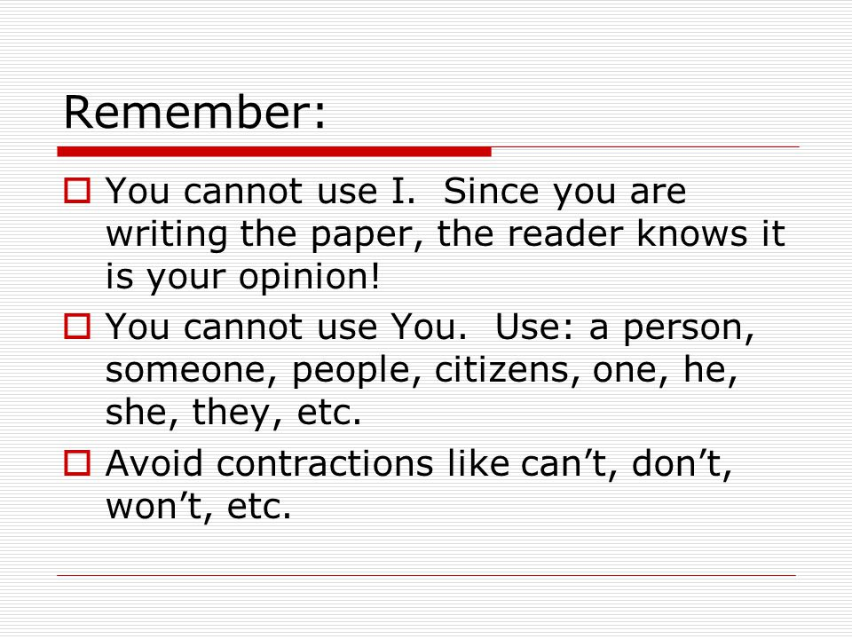Remember: You cannot use I. Since you are writing the paper, the reader knows it is your opinion!