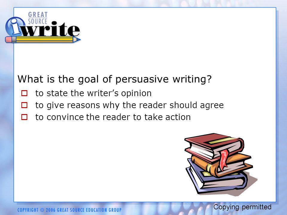 What is the goal of persuasive writing