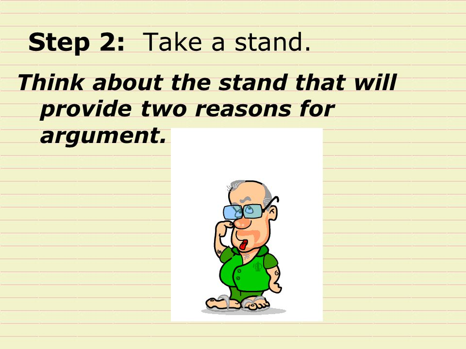 Step 2: Take a stand. Think about the stand that will provide two reasons for argument.