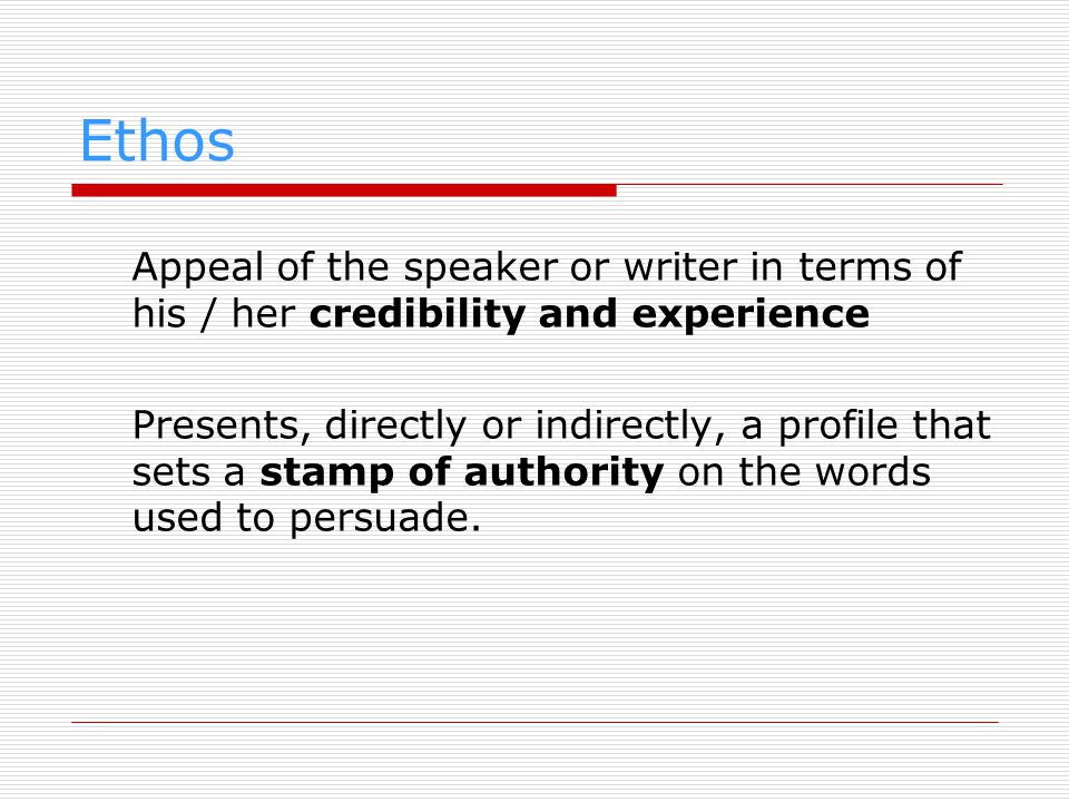 Ethos Appeal of the speaker or writer in terms of his / her credibility and experience.