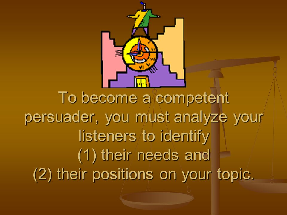 To become a competent persuader, you must analyze your listeners to identify (1) their needs and (2) their positions on your topic.