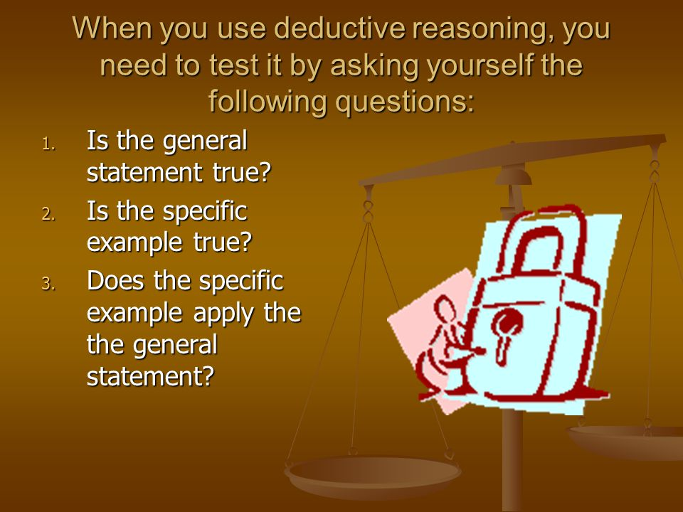 When you use deductive reasoning, you need to test it by asking yourself the following questions: