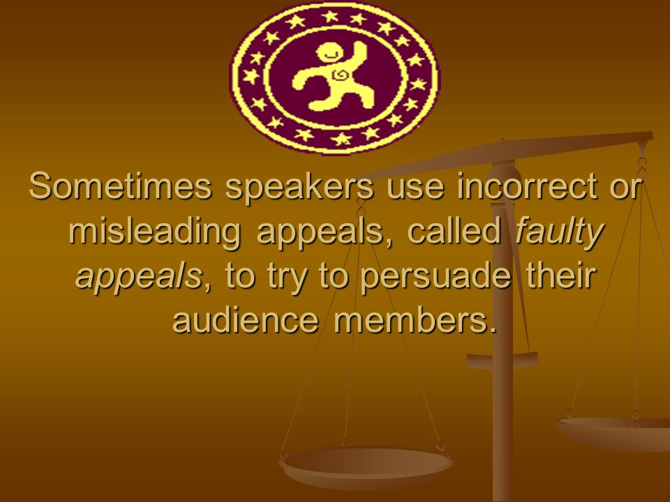 Sometimes speakers use incorrect or misleading appeals, called faulty appeals, to try to persuade their audience members.
