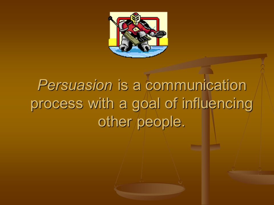Persuasion is a communication process with a goal of influencing other people.