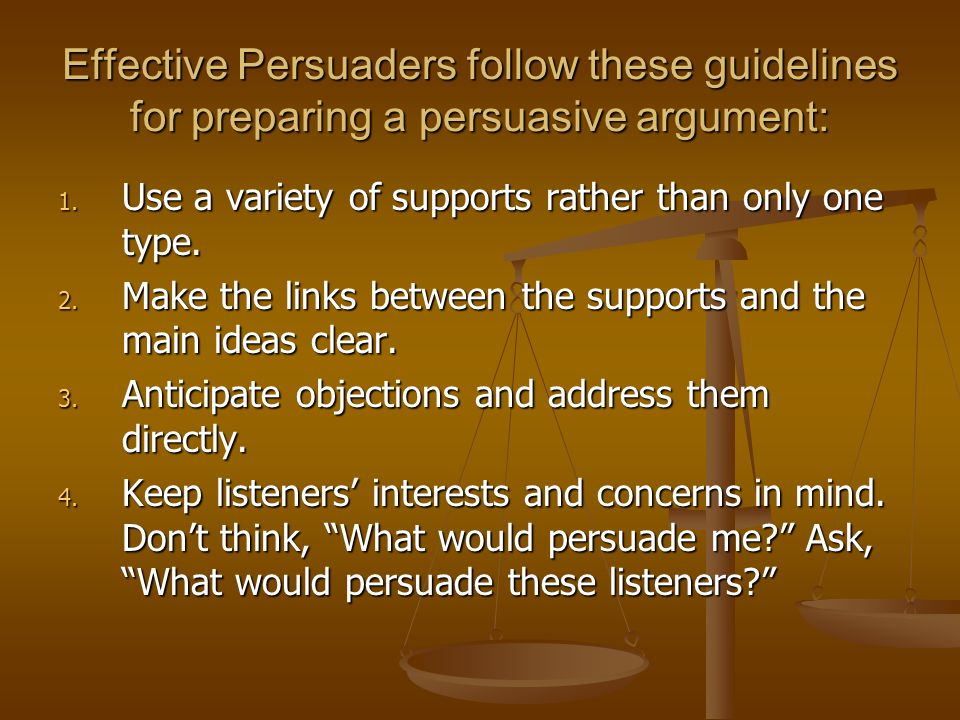 Effective Persuaders follow these guidelines for preparing a persuasive argument: