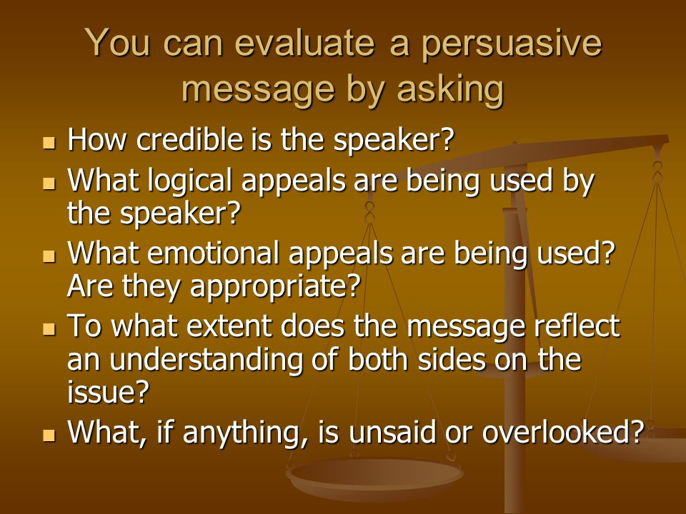 You can evaluate a persuasive message by asking