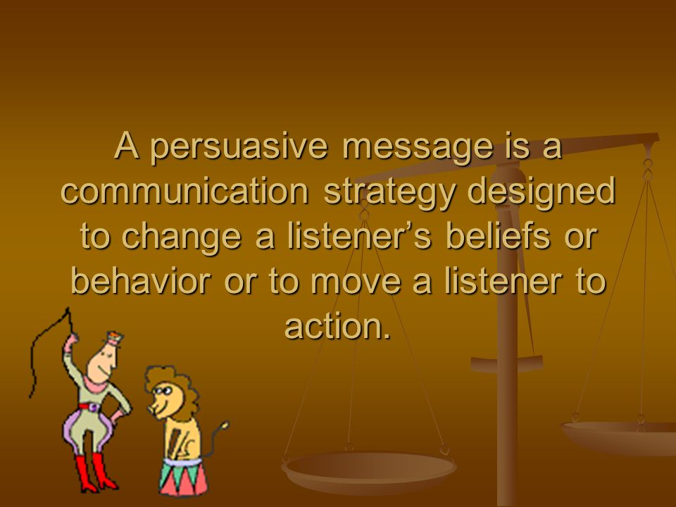 A persuasive message is a communication strategy designed to change a listener's beliefs or behavior or to move a listener to action.