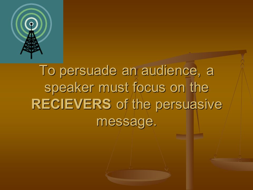 To persuade an audience, a speaker must focus on the RECIEVERS of the persuasive message.