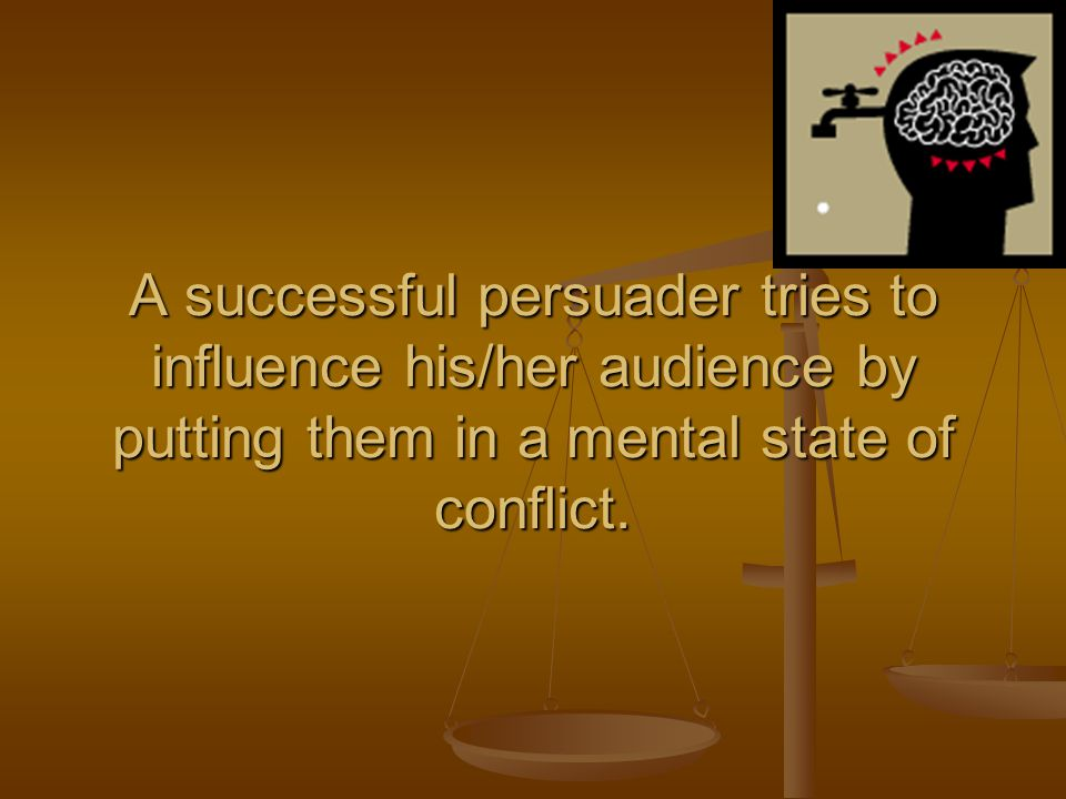 A successful persuader tries to influence his/her audience by putting them in a mental state of conflict.
