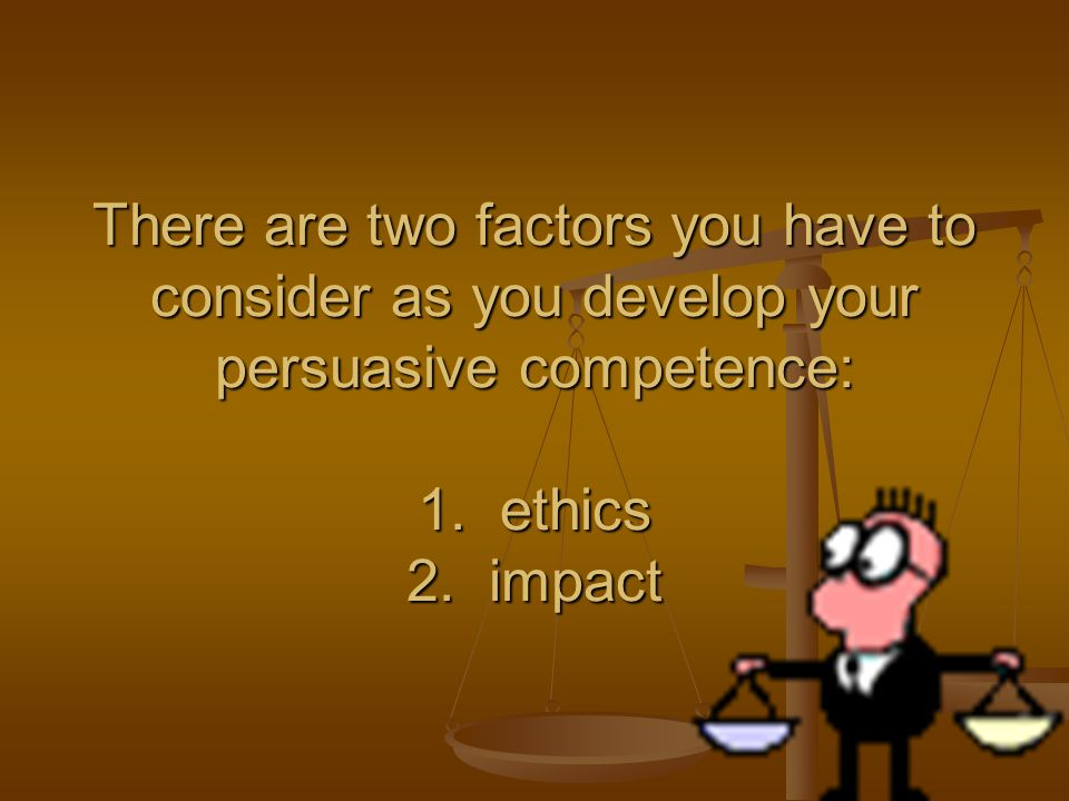 There are two factors you have to consider as you develop your persuasive competence: 1.