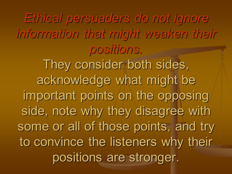 Ethical persuaders do not ignore information that might weaken their positions.