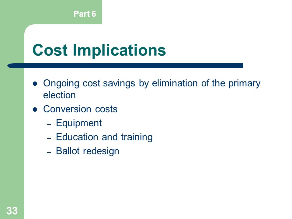 Part 6 Cost Implications. Ongoing cost savings by elimination of the primary election. Conversion costs.