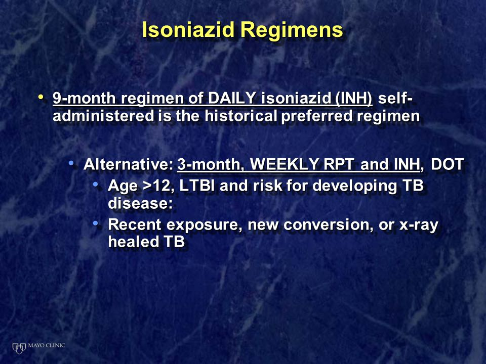 Isoniazid Regimens 9-month regimen of DAILY isoniazid (INH) self-administered is the historical preferred regimen.