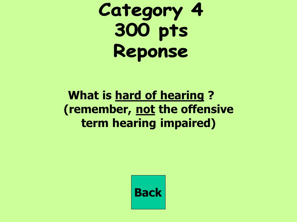 Category pts. Reponse. What is hard of hearing (remember, not the offensive term hearing impaired)