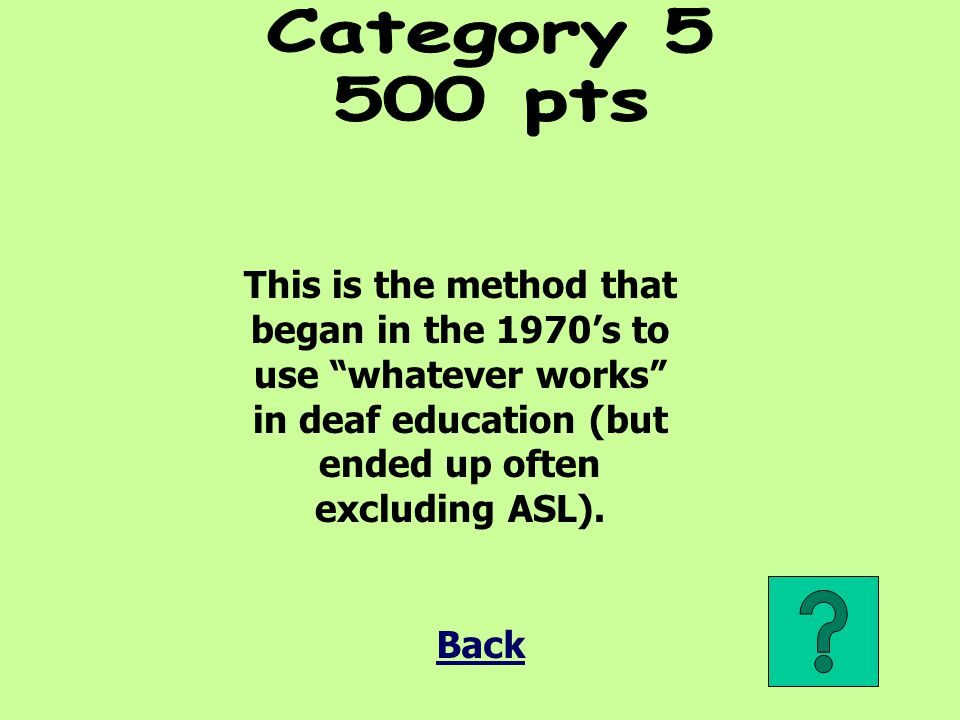 Category pts. This is the method that began in the 1970's to use whatever works in deaf education (but ended up often excluding ASL).