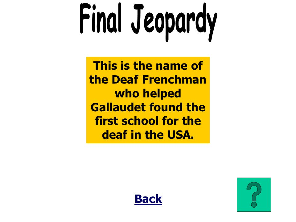Final Jeopardy This is the name of the Deaf Frenchman who helped Gallaudet found the first school for the deaf in the USA.