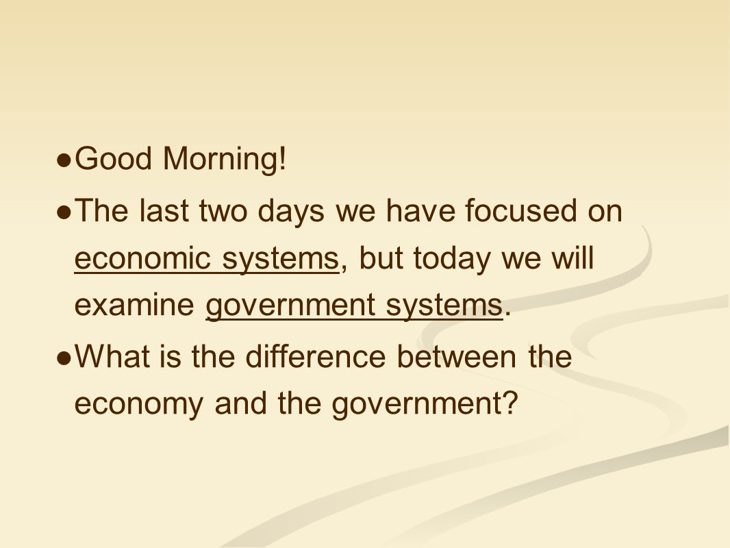 Good Morning! The last two days we have focused on economic systems, but today we will examine government systems.