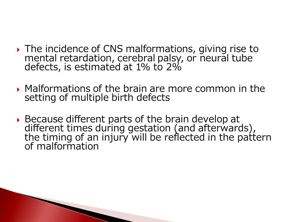 The incidence of CNS malformations, giving rise to mental retardation, cerebral palsy, or neural tube defects, is estimated at 1% to 2%