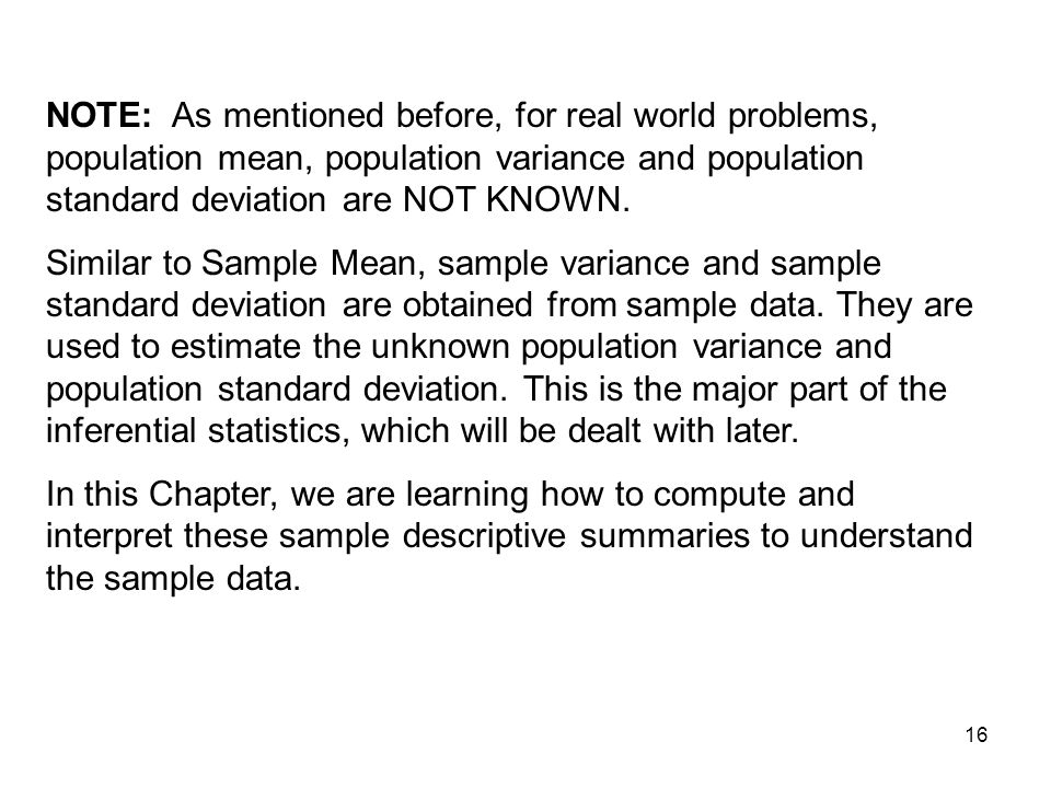 NOTE: As mentioned before, for real world problems, population mean, population variance and population standard deviation are NOT KNOWN.