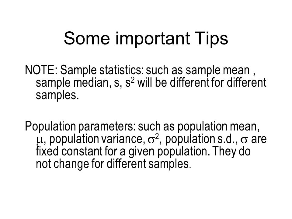 Some important Tips NOTE: Sample statistics: such as sample mean , sample median, s, s2 will be different for different samples.