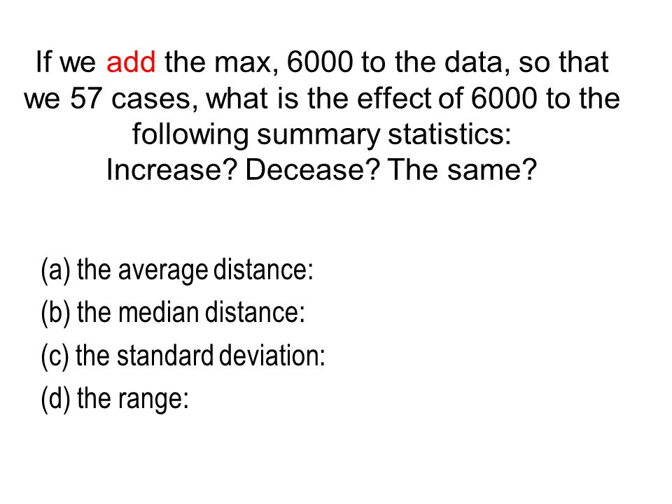 If we add the max, 6000 to the data, so that we 57 cases, what is the effect of 6000 to the following summary statistics: Increase Decease The same