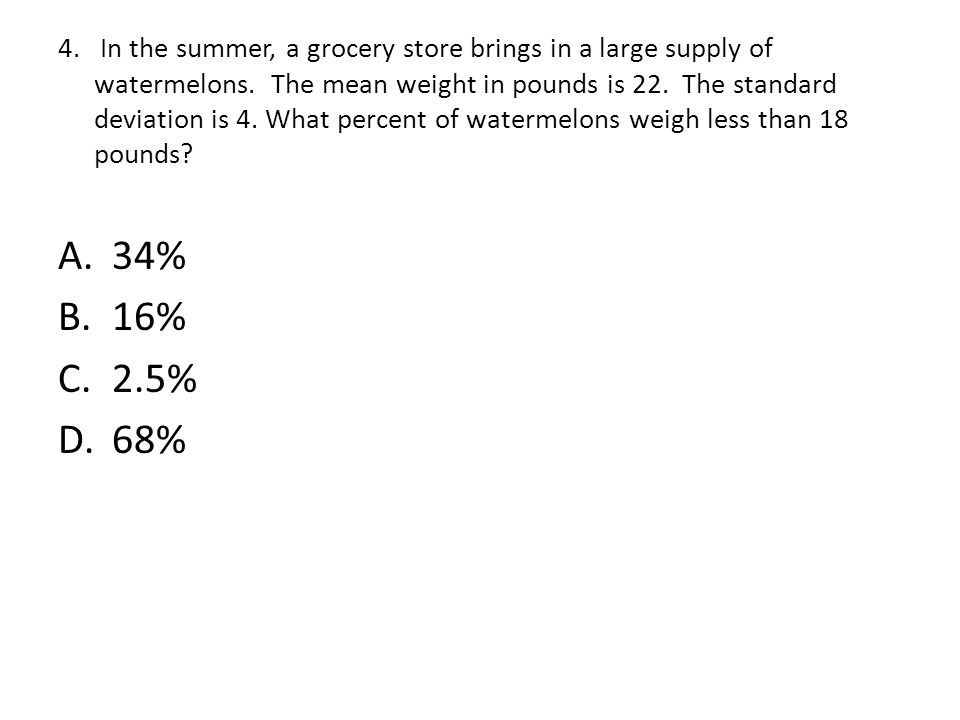4. In the summer, a grocery store brings in a large supply of watermelons. The mean weight in pounds is 22. The standard deviation is 4. What percent of watermelons weigh less than 18 pounds