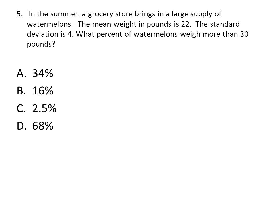 5. In the summer, a grocery store brings in a large supply of watermelons. The mean weight in pounds is 22. The standard deviation is 4. What percent of watermelons weigh more than 30 pounds