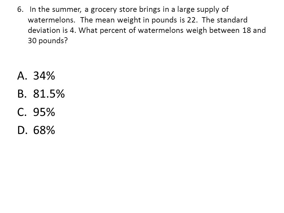 6. In the summer, a grocery store brings in a large supply of watermelons. The mean weight in pounds is 22. The standard deviation is 4. What percent of watermelons weigh between 18 and 30 pounds