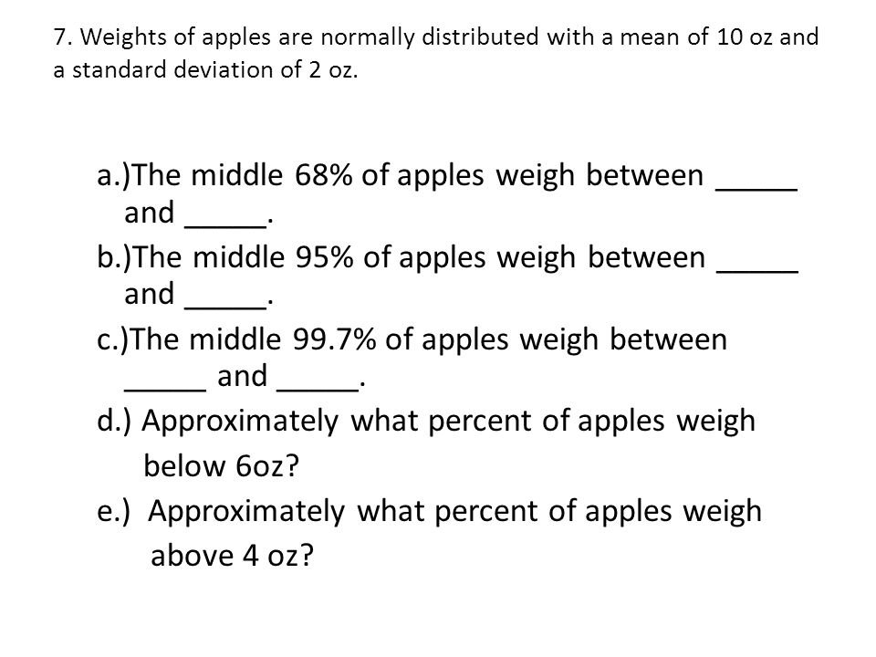 7. Weights of apples are normally distributed with a mean of 10 oz and a standard deviation of 2 oz.
