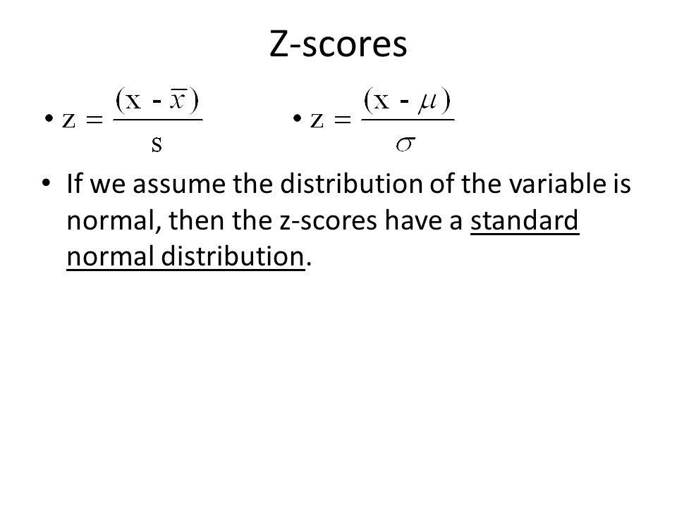 Z-scores If we assume the distribution of the variable is normal, then the z-scores have a standard normal distribution.