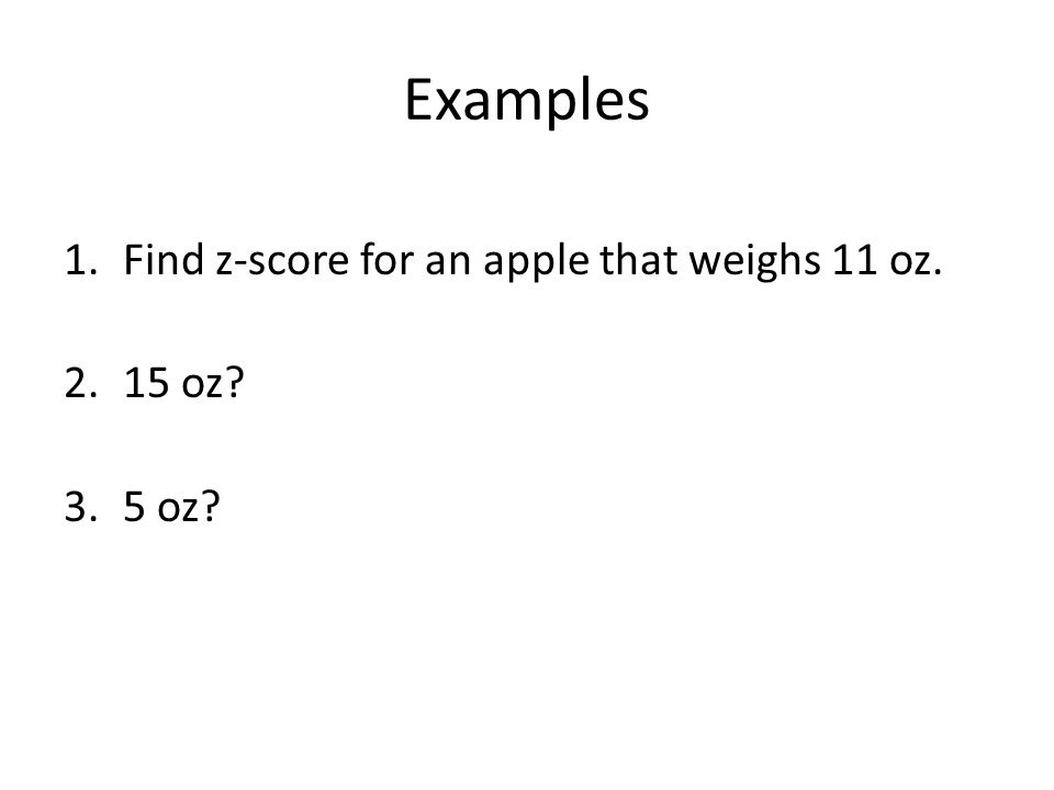 Examples Find z-score for an apple that weighs 11 oz. 15 oz 5 oz