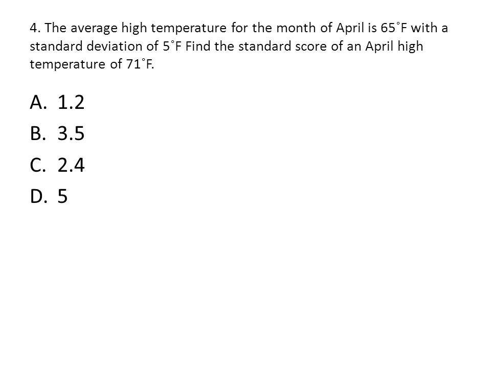 4. The average high temperature for the month of April is 65˚F with a standard deviation of 5˚F Find the standard score of an April high temperature of 71˚F.