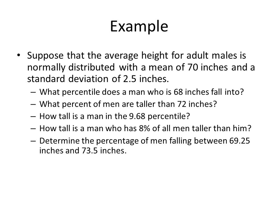 Example Suppose that the average height for adult males is normally distributed with a mean of 70 inches and a standard deviation of 2.5 inches.