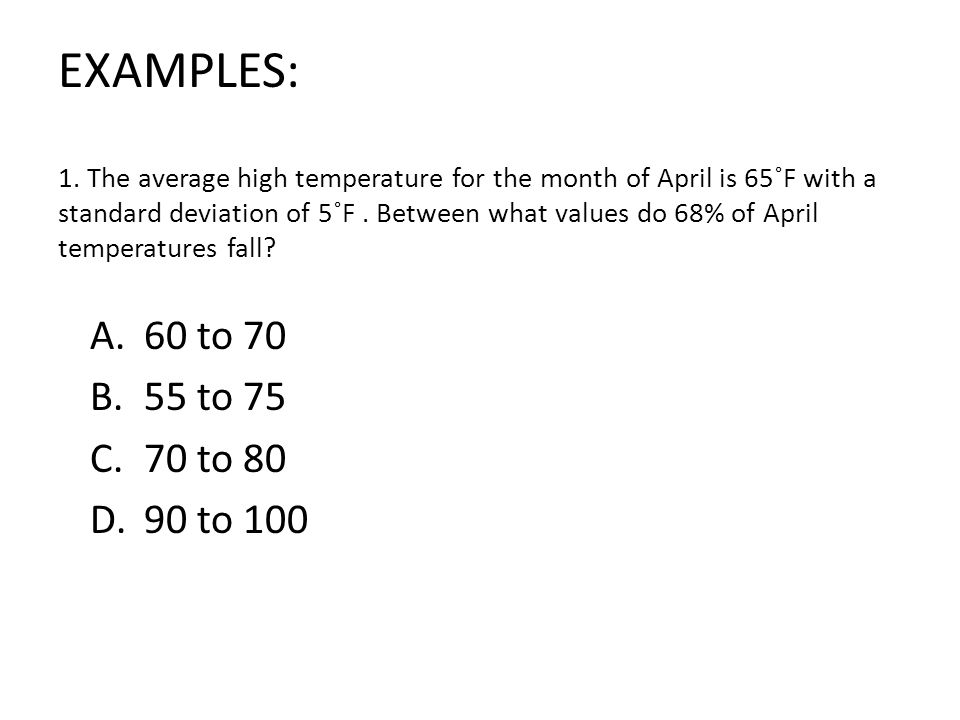 1. The average high temperature for the month of April is 65˚F with a standard deviation of 5˚F . Between what values do 68% of April temperatures fall