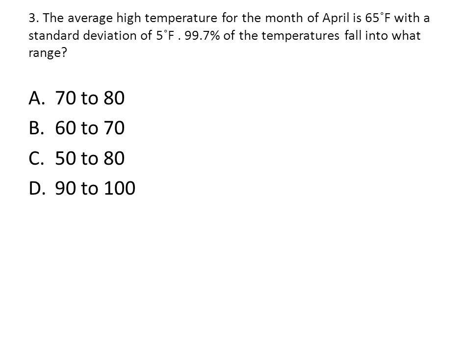3. The average high temperature for the month of April is 65˚F with a standard deviation of 5˚F % of the temperatures fall into what range