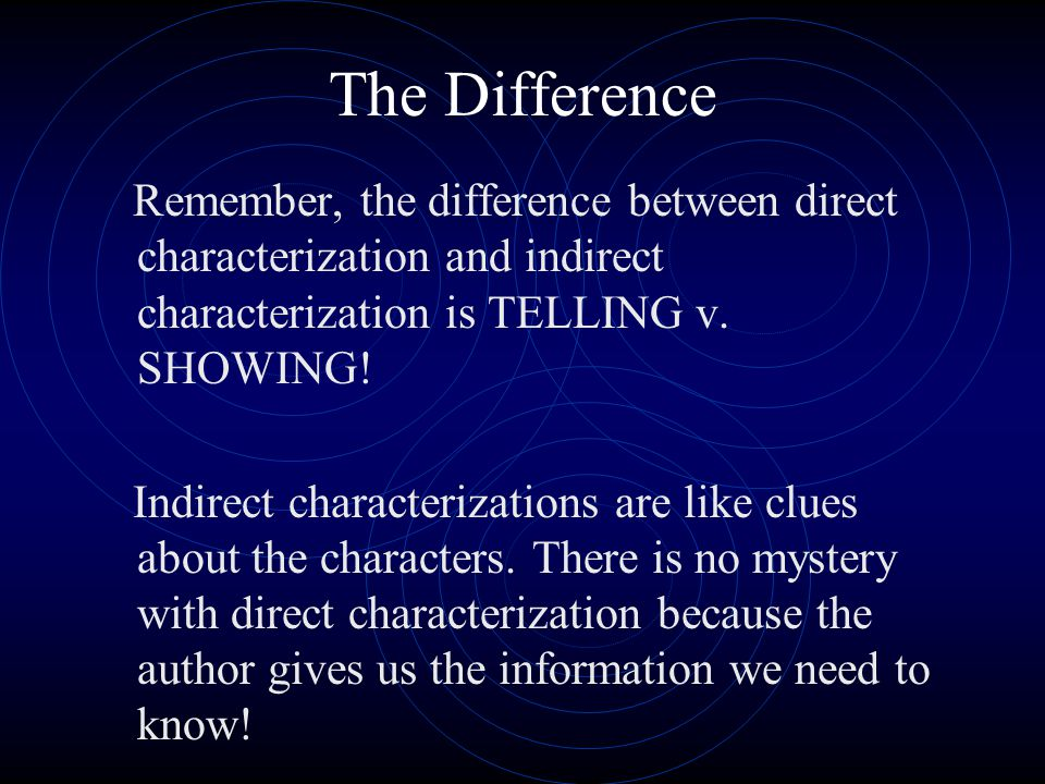 The Difference Remember, the difference between direct characterization and indirect characterization is TELLING v. SHOWING!