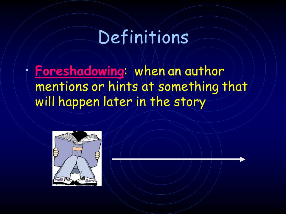Definitions Foreshadowing: when an author mentions or hints at something that will happen later in the story.