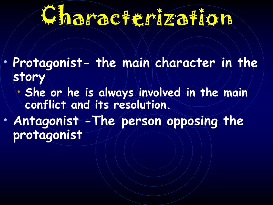 Characterization Protagonist- the main character in the story