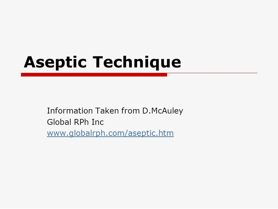 Aseptic Technique Information Taken from D.McAuley Global RPh Inc
