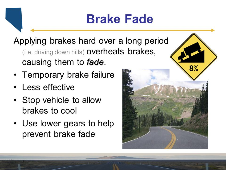 Brake Fade Applying brakes hard over a long period (i.e. driving down hills) overheats brakes, causing them to fade.