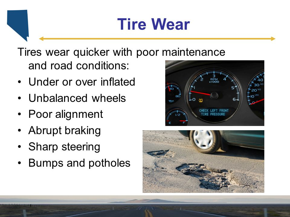 Tire Wear Tires wear quicker with poor maintenance and road conditions: Under or over inflated. Unbalanced wheels.