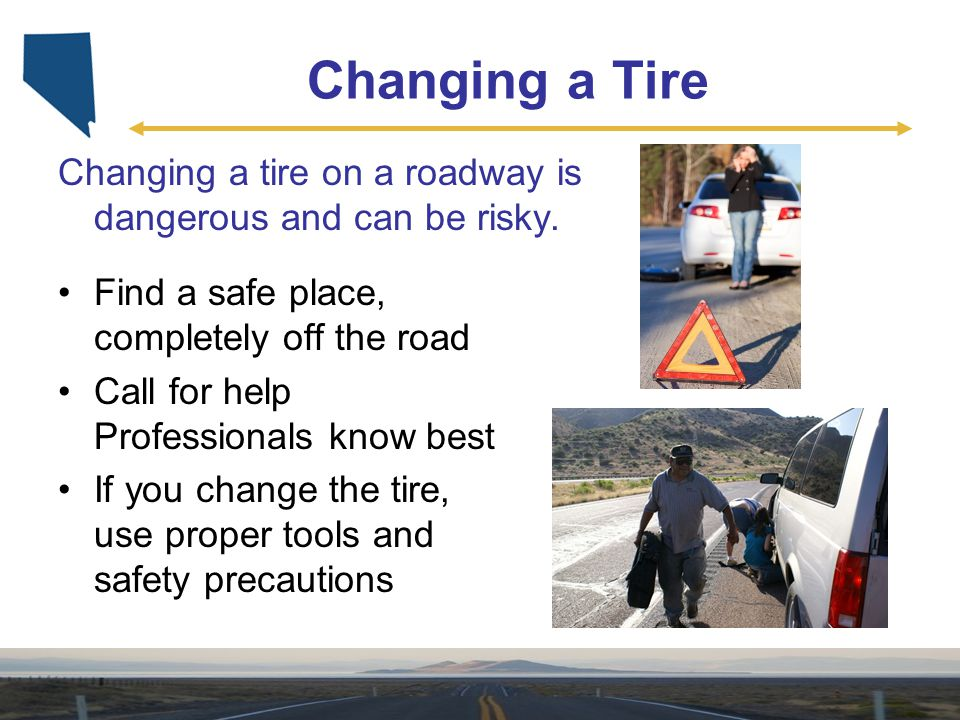 Changing a Tire Changing a tire on a roadway is dangerous and can be risky. Find a safe place, completely off the road.