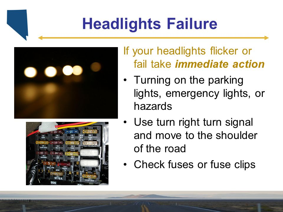 Headlights Failure If your headlights flicker or fail take immediate action. Turning on the parking lights, emergency lights, or hazards.