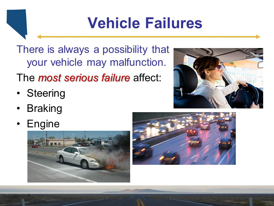 Vehicle Failures There is always a possibility that your vehicle may malfunction. The most serious failure affect:
