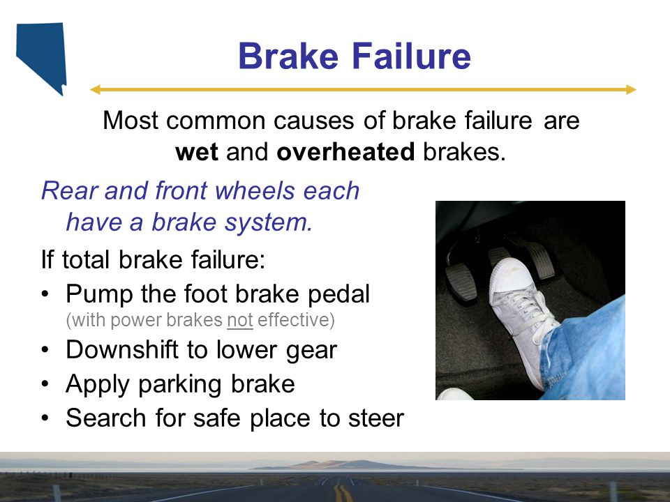 Most common causes of brake failure are wet and overheated brakes.