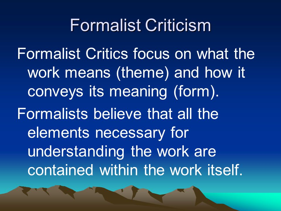 Formalist Criticism Formalist Critics focus on what the work means (theme) and how it conveys its meaning (form).
