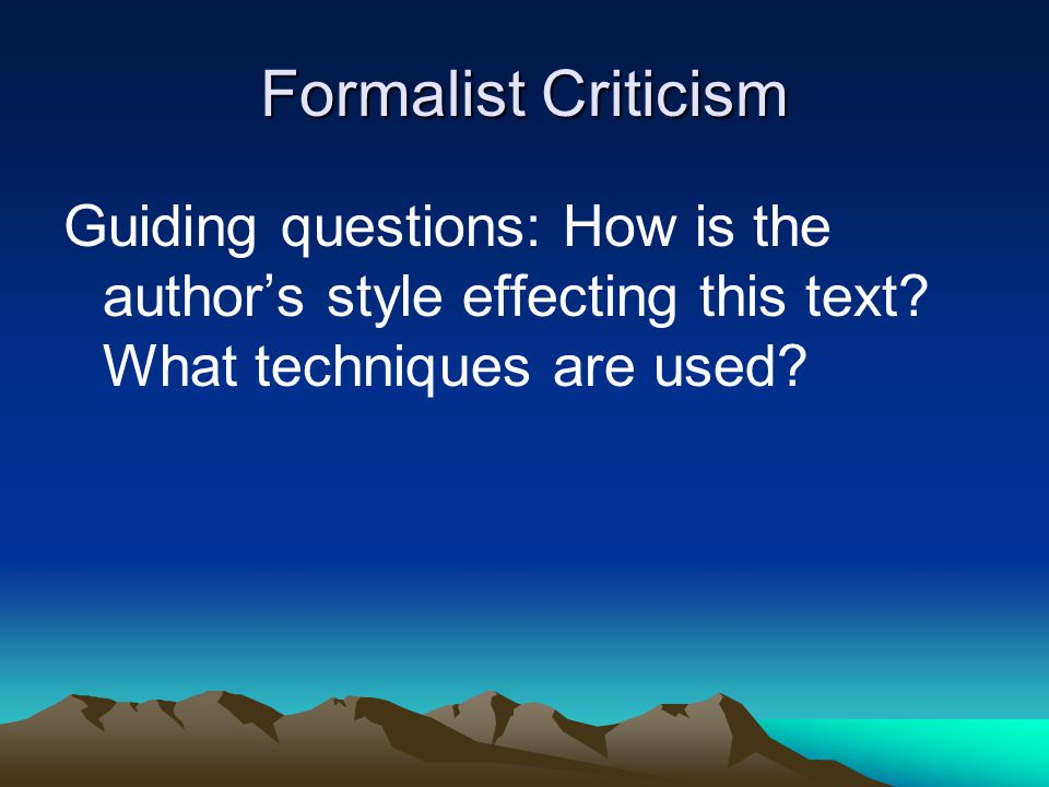 Formalist Criticism Guiding questions: How is the author's style effecting this text.