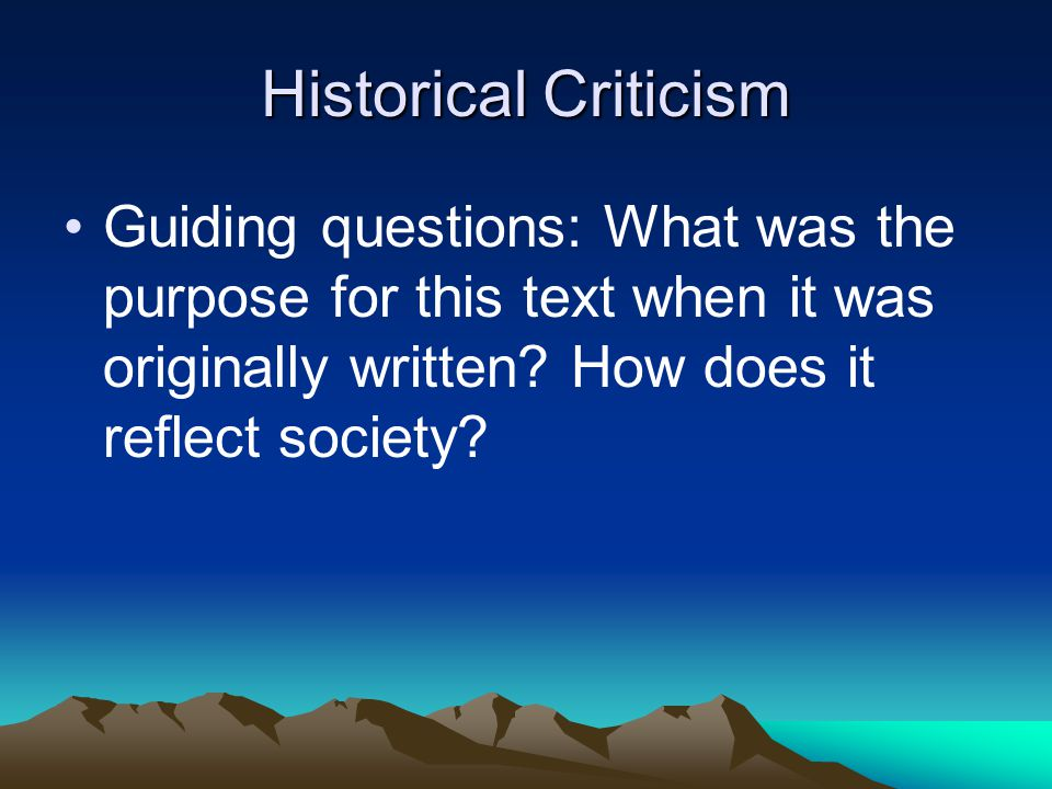Historical Criticism Guiding questions: What was the purpose for this text when it was originally written.