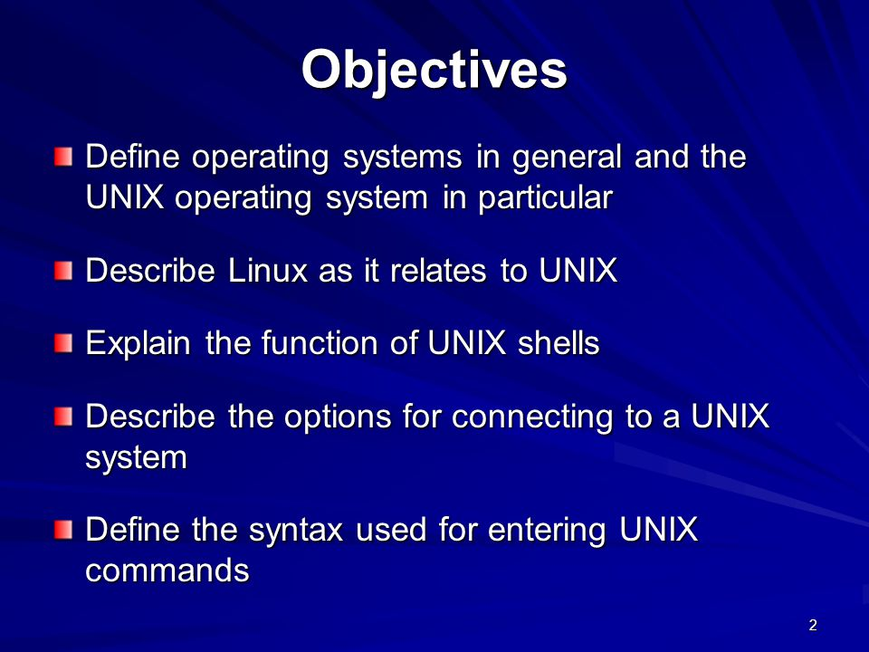 Objectives Define operating systems in general and the UNIX operating system in particular. Describe Linux as it relates to UNIX.